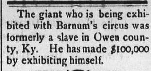 """The giant who is being exhibited with Barnum's circus was formerly a slave in Owen County, Ky. He has made $100,000 by exhibiting himself."""